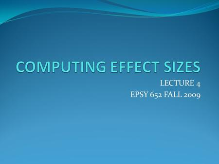 LECTURE 4 EPSY 652 FALL 2009. Computing Effect Sizes- Mean Difference Effects Glass: e = (Mean Experimental – Mean Control )/SD o SD = Square Root (average.