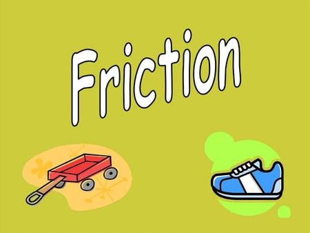 Friction is a force between two surfaces that are sliding, or trying to slide across one another, for example when you try to push a toy car along the.