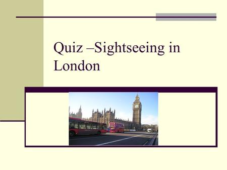Quiz –Sightseeing in London. The Thames is the name of a) a tower b) a river c) a square.