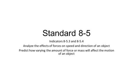 Standard 8-5 Indicators 8-5.3 and 8-5.4 Analyze the effects of forces on speed and direction of an object Predict how varying the amount of force or mass.