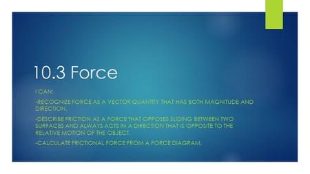 10.3 Force I CAN: -RECOGNIZE FORCE AS A VECTOR QUANTITY THAT HAS BOTH MAGNITUDE AND DIRECTION. -DESCRIBE FRICTION AS A FORCE THAT OPPOSES SLIDING BETWEEN.
