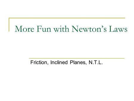 More Fun with Newton's Laws Friction, Inclined Planes, N.T.L.