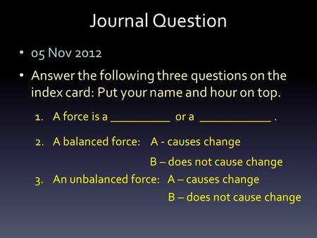 Journal Question 05 Nov 2012 Answer the following three questions on the index card: Put your name and hour on top. 1.A force is a __________ or a ____________.