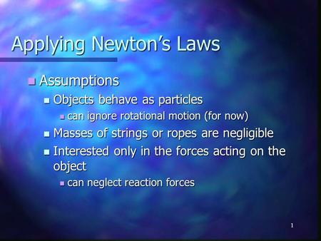 1 Applying Newton's Laws Assumptions Assumptions Objects behave as particles Objects behave as particles can ignore rotational motion (for now) can ignore.