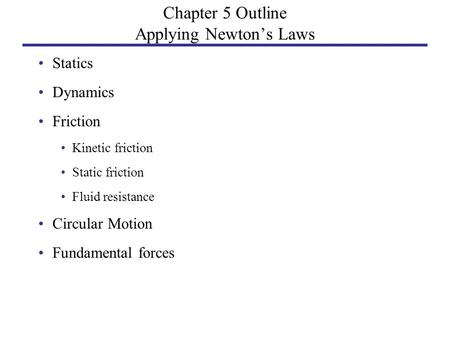 Chapter 5 Outline Applying Newton's Laws Statics Dynamics Friction Kinetic friction Static friction Fluid resistance Circular Motion Fundamental forces.