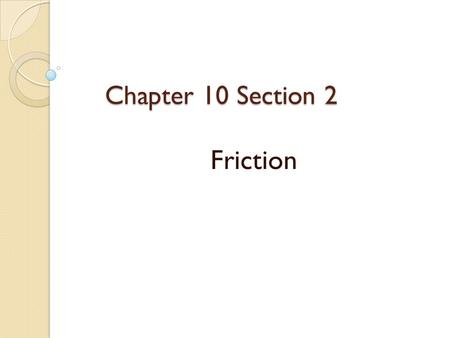 Chapter 10 Section 2 Friction.  The force that two surfaces exert on each other when they rub against each other is called friction.
