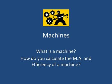 Machines What is a machine? How do you calculate the M.A. and Efficiency of a machine?