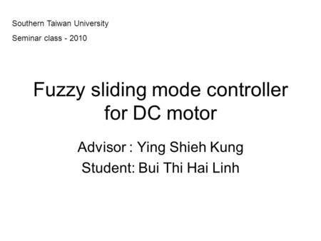 Fuzzy sliding mode controller for DC motor Advisor : Ying Shieh Kung Student: Bui Thi Hai Linh Southern Taiwan University Seminar class - 2010.