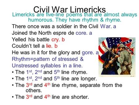 Civil War Limericks Limericks are five-line poems that are almost always humorous. They have rhythm & rhyme. There once was a soldier in the Civil War.