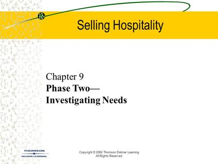 Copyright © 2006 Thomson Delmar Learning All Rights Reserved Selling Hospitality Chapter 9 Phase Two— Investigating Needs.