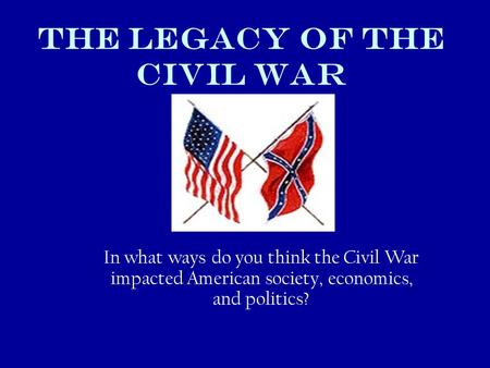 THE LEGACY OF THE Civil WAR In what ways do you think the Civil War impacted American society, economics, and politics?