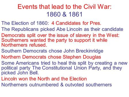 Events that lead to the Civil War: 1860 & 1861 The Election of 1860: 4 Candidates for Pres. The Republicans picked Abe Lincoln as their candidate Democrats.