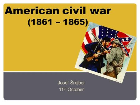 American civil war (1861 – 1865) Josef Šrejber 11 th October.