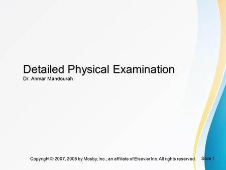 Slide 1 Copyright © 2007, 2005 by Mosby, Inc., an affiliate of Elsevier Inc. All rights reserved. Detailed Physical Examination Dr. Anmar Mandourah.