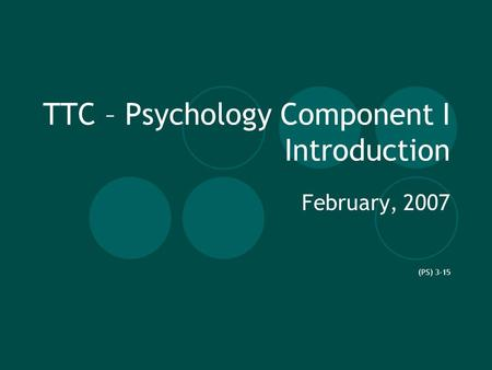 TTC – Psychology Component I Introduction February, 2007 (PS) 3-15.