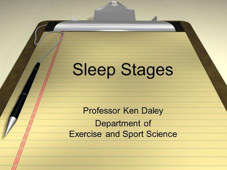 Sleep Stages Professor Ken Daley Department of Exercise and Sport Science.