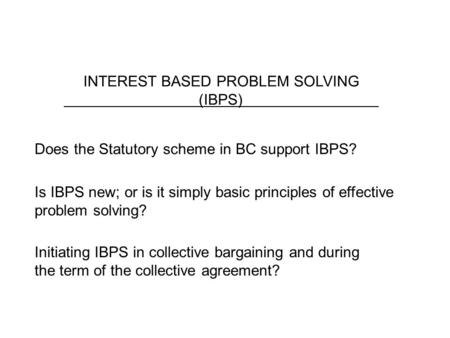 INTEREST BASED PROBLEM SOLVING (IBPS) Does the Statutory scheme in BC support IBPS? Is IBPS new; or is it simply basic principles of effective problem.