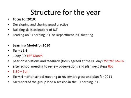Structure for the year Focus for 2010: Developing and sharing good practice Building skills as leaders of ICT Leading an E Learning PLC or Department PLC.