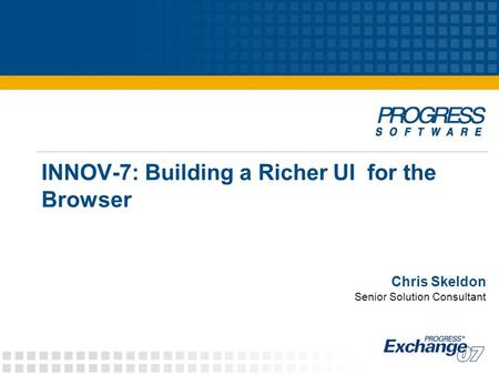INNOV-7: Building a Richer UI for the Browser Chris Skeldon Senior Solution Consultant.
