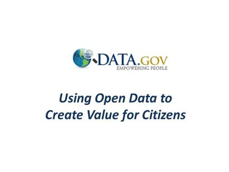 Using Open Data to Create Value for Citizens. Data.gov Provides instant access to ~400,000 datasets in easy to use formats Contributions from UN, World.