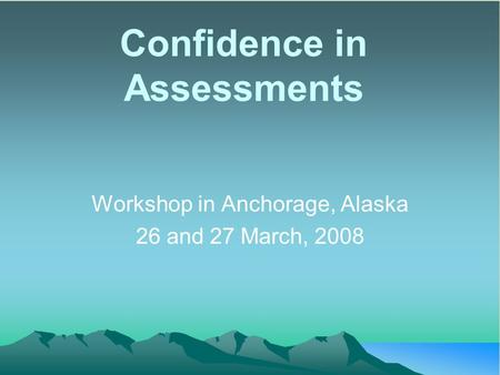 Confidence in Assessments Workshop in Anchorage, Alaska 26 and 27 March, 2008.