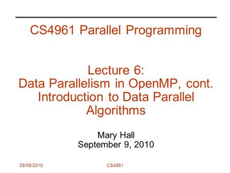 09/09/2010CS4961 CS4961 Parallel Programming Lecture 6: Data Parallelism in OpenMP, cont. Introduction to Data Parallel Algorithms Mary Hall September.