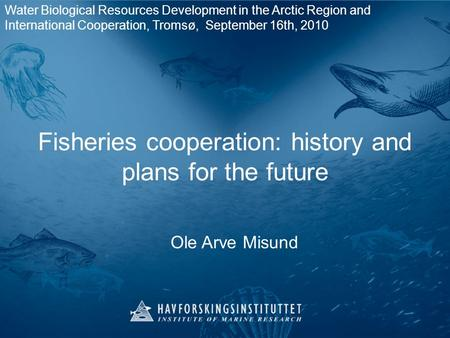Fisheries cooperation: history and plans for the future Ole Arve Misund Water Biological Resources Development in the Arctic Region and International Cooperation,