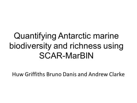 Quantifying Antarctic marine biodiversity and richness using SCAR-MarBIN Huw Griffiths Bruno Danis and Andrew Clarke.