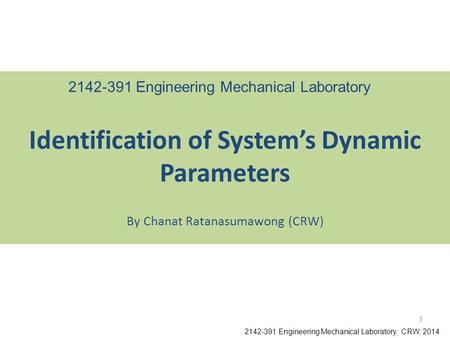 By Chanat Ratanasumawong (CRW) Identification of System's Dynamic Parameters 2142-391 Engineering Mechanical Laboratory, CRW, 2014 2142-391 Engineering.