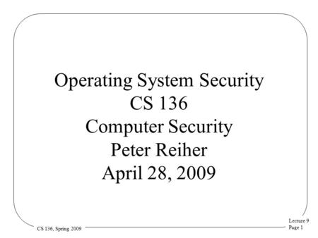 Lecture 9 Page 1 CS 136, Spring 2009 Operating System Security CS 136 Computer Security Peter Reiher April 28, 2009.