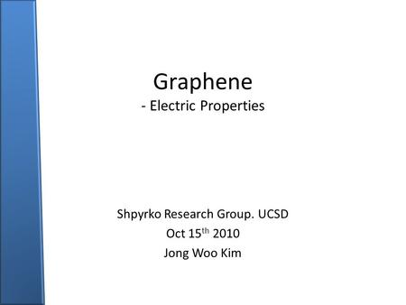 Graphene - Electric Properties Shpyrko Research Group. UCSD Oct 15 th 2010 Jong Woo Kim.
