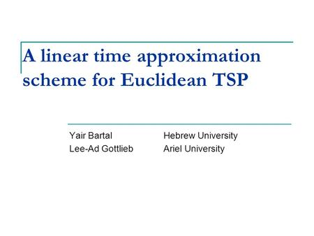 A linear time approximation scheme for Euclidean TSP Yair BartalHebrew University Lee-Ad GottliebAriel University TexPoint fonts used in EMF. Read the.