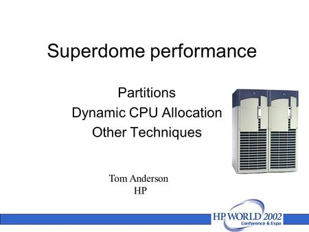 Superdome performance Partitions Dynamic CPU Allocation Other Techniques Tom Anderson HP.