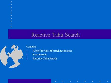 Reactive Tabu Search Contents 1.A brief review of search techniques 2.Tabu Search 3.Reactive Tabu Search.