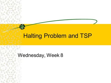 Halting Problem and TSP Wednesday, Week 8. Background - Halting Problem Common error: Program goes into an infinite loop. Wouldn't it be nice to have.