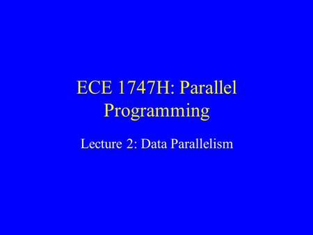 ECE 1747H: Parallel Programming Lecture 2: Data Parallelism.
