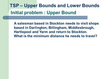 TSP – Upper Bounds and Lower Bounds Initial problem : Upper Bound A salesman based in Stockton needs to visit shops based in Darlington, Billingham, Middlesbrough,