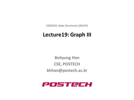Lecture19: Graph III Bohyung Han CSE, POSTECH CSED233: Data Structures (2014F)