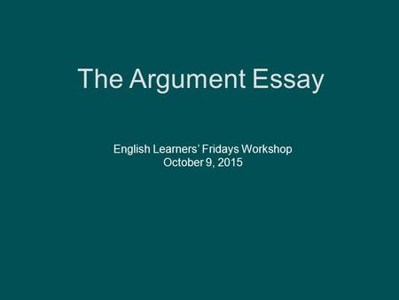 The Argument Essay English Learners' Fridays Workshop October 9, 2015.
