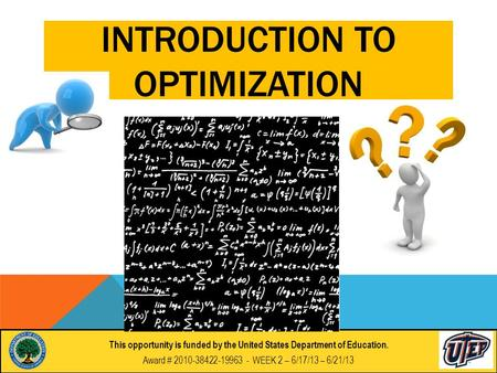 This opportunity is funded by the United States Department of Education. Award # 2010-38422-19963 - WEEK 2 – 6/17/13 – 6/21/13 INTRODUCTION TO OPTIMIZATION.