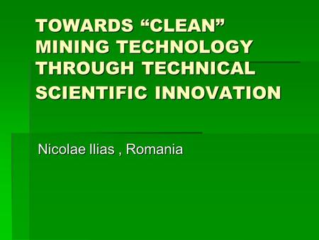 "TOWARDS ""CLEAN"" MINING TECHNOLOGY THROUGH TECHNICAL SCIENTIFIC INNOVATION Nicolae Ilias, Romania."