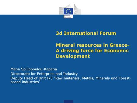 3d International Forum Mineral resources in Greece- A driving force for Economic Development Maria Spiliopoulou-Kaparia Directorate for Enterprise and.