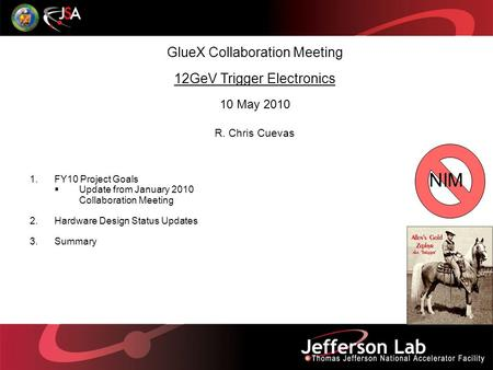 GlueX Collaboration Meeting 12GeV Trigger Electronics 10 May 2010 R. Chris Cuevas 1.FY10 Project Goals  Update from January 2010 Collaboration Meeting.