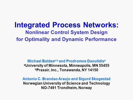 Integrated Process Networks: Nonlinear Control System Design for Optimality and Dynamic Performance Michael Baldea a,b and Prodromos Daoutidis a a University.