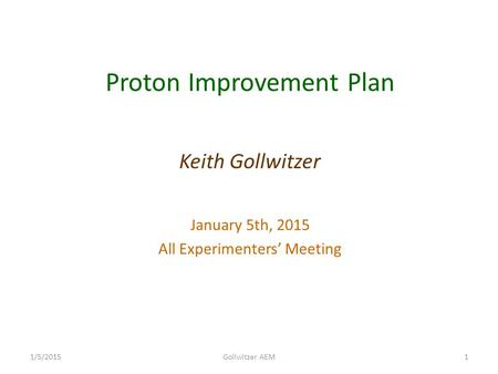 Proton Improvement Plan Keith Gollwitzer January 5th, 2015 All Experimenters' Meeting 11/5/2015Gollwitzer AEM.
