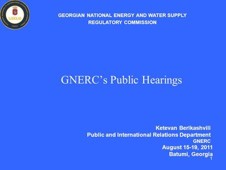 GNERC's Public Hearings Ketevan Berikashvili Public and International Relations Department GNERC GEORGIAN NATIONAL ENERGY AND WATER SUPPLY REGULATORY COMMISSION.