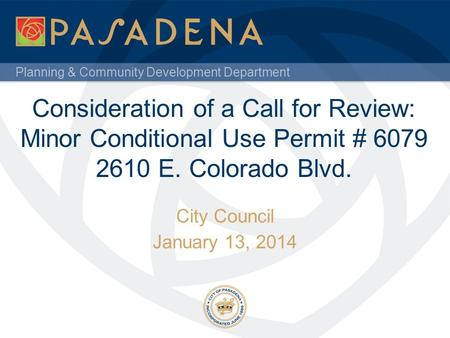 Planning & Community Development Department Consideration of a Call for Review: Minor Conditional Use Permit # 6079 2610 E. Colorado Blvd. City Council.