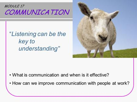 "MODULE 17 COMMUNICATION ""Listening can be the key to understanding"" What is communication and when is it effective? How can we improve communication with."