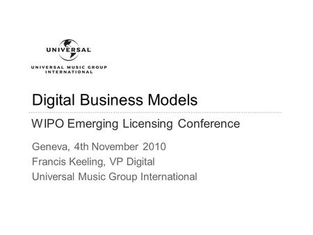 Digital Business Models Geneva, 4th November 2010 Francis Keeling, VP Digital Universal Music Group International ConfidentialPage 1 WIPO Emerging Licensing.