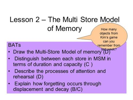 Lesson 2 – The Multi Store Model of Memory BATs Draw the Multi-Store Model of memory (D) Distinguish between each store in MSM in terms of duration and.